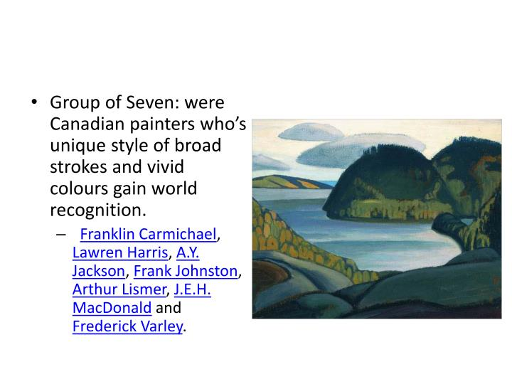 Group of Seven: were Canadian painters who's unique style of broad strokes and vivid