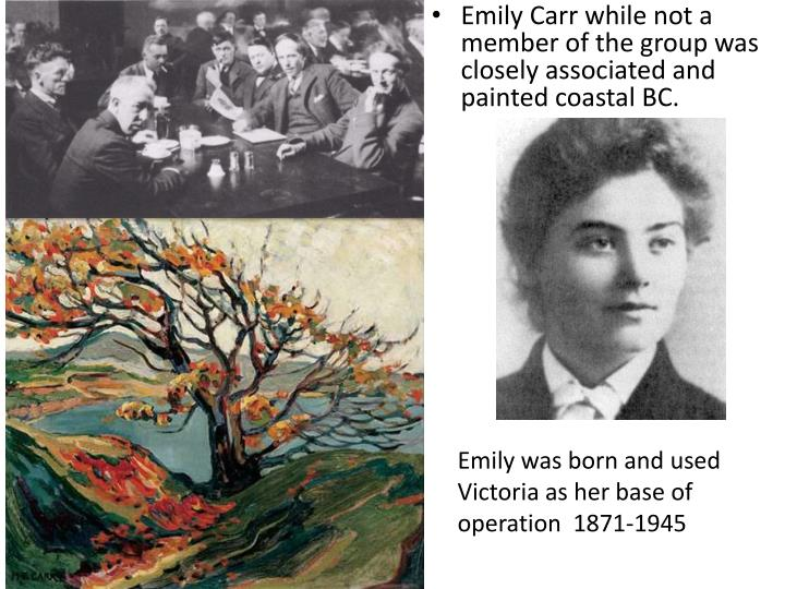 Emily Carr while not a member of the group was closely associated and painted coastal BC.