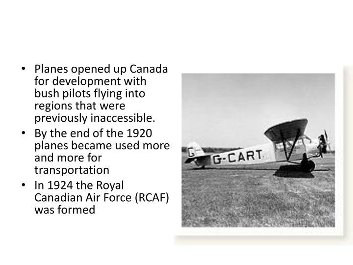 Planes opened up Canada for development with bush pilots flying into regions that were previously inaccessible.