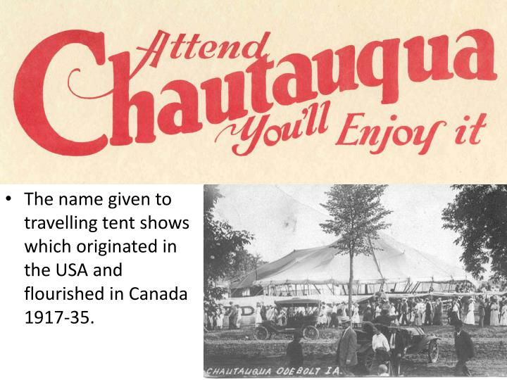The name given to travelling tent shows which originated in the USA and flourished in Canada 1917-35.
