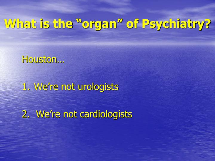 "What is the ""organ"" of Psychiatry?"