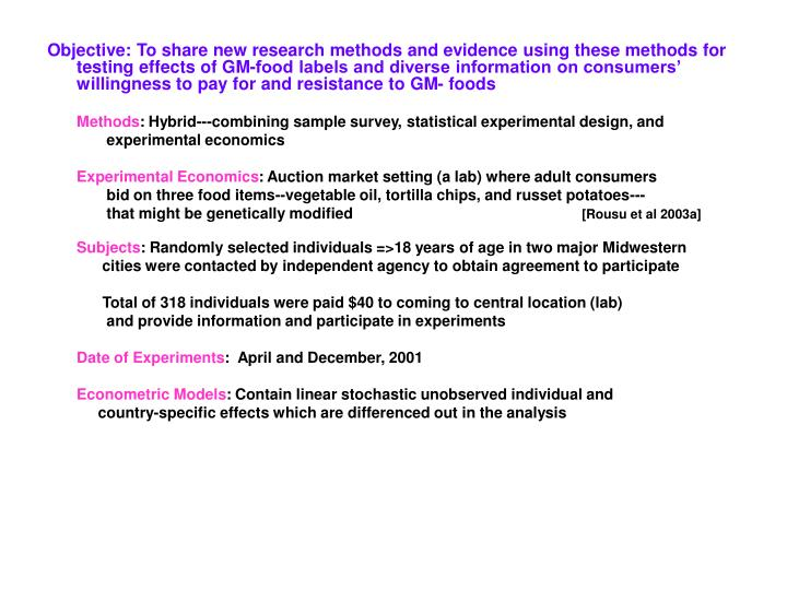Objective: To share new research methods and evidence using these methods for testing effects of GM-food labels and diverse information on consumers' willingness to pay for and resistance to GM- foods