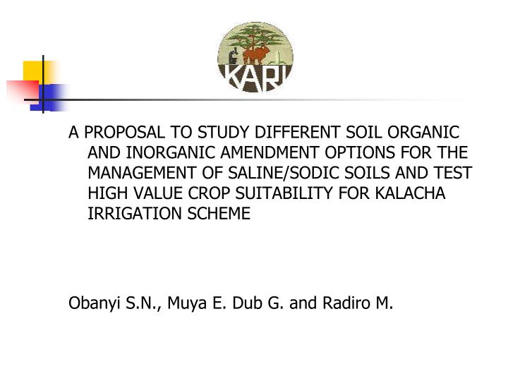 A PROPOSAL TO STUDY DIFFERENT SOIL ORGANIC AND INORGANIC AMENDMENT OPTIONS FOR THE MANAGEMENT OF SALINE/SODIC SOILS AND TEST HIGH VALUE CROP SUITABILITY FOR KALACHA IRRIGATION SCHEME