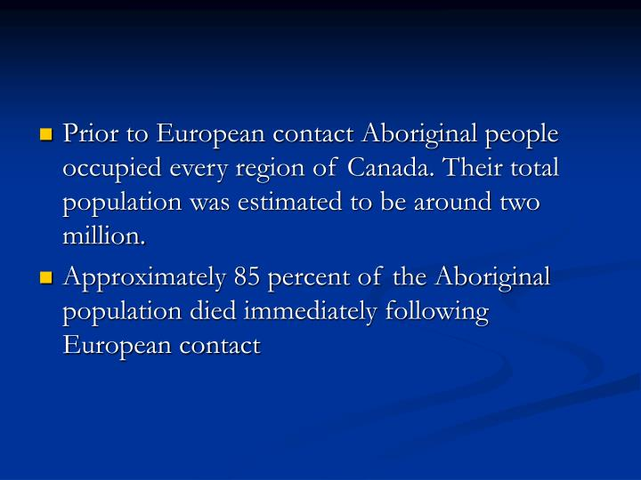 Prior to European contact Aboriginal people occupied every region of Canada. Their total population was estimated to be around two million.