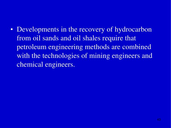 Developments in the recovery of hydrocarbon from oil sands and oil shales require that petroleum engineering methods are combined with the technologies of mining engineers and chemical engineers.
