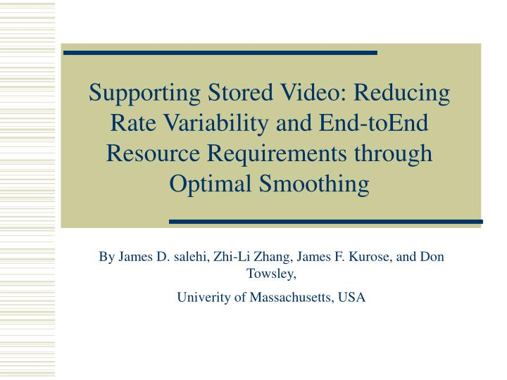 Supporting Stored Video: Reducing Rate Variability and End-toEnd Resource Requirements through Optimal Smoothing