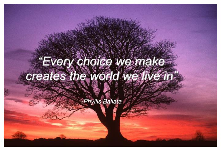 """Every choice we make"