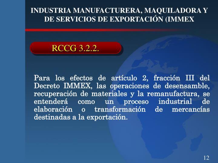 Para los efectos de artículo 2, fracción III del Decreto IMMEX, las operaciones de desensamble, recuperación de materiales y la remanufactura, se entenderá como un proceso industrial de elaboración o transformación de mercancías destinadas a la exportación.
