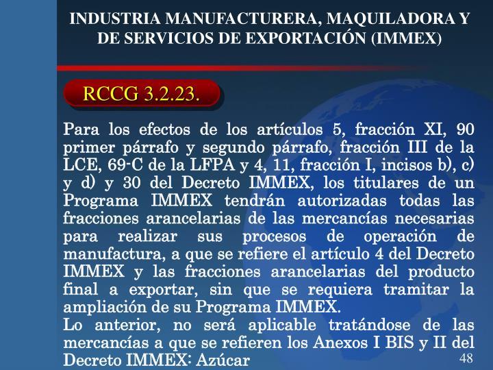 Para los efectos de los artículos 5, fracción XI, 90 primer párrafo y segundo párrafo, fracción III de la LCE, 69-C de la LFPA y 4, 11, fracción I, incisos b), c) y d) y 30 del Decreto IMMEX, los titulares de un Programa IMMEX tendrán autorizadas todas las fracciones arancelarias de las mercancías necesarias para realizar sus procesos de operación de manufactura, a que se refiere el artículo 4 del Decreto IMMEX y las fracciones arancelarias del producto final a exportar, sin que se requiera tramitar la ampliación de su Programa IMMEX.