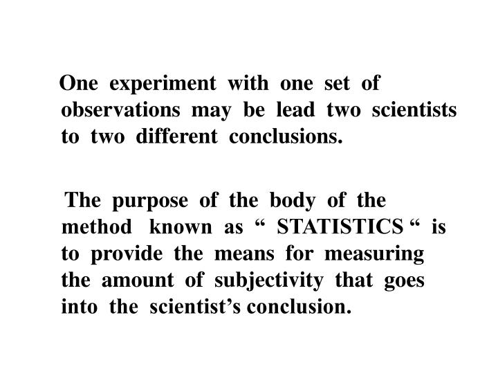 One  experiment  with  one  set  of  observations  may  be  lead  two  scientists  to  two  different  conclusions.