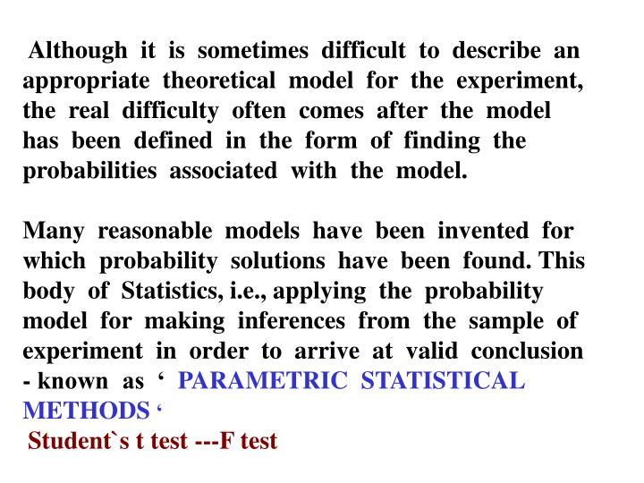 Although  it  is  sometimes  difficult  to  describe  an   appropriate  theoretical  model  for  the  experiment, the  real  difficulty  often  comes  after  the  model  has  been  defined  in  the  form  of  finding  the  probabilities  associated  with  the  model.