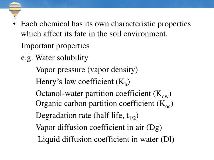 Each chemical has its own characteristic properties which affect its fate in the soil environment.