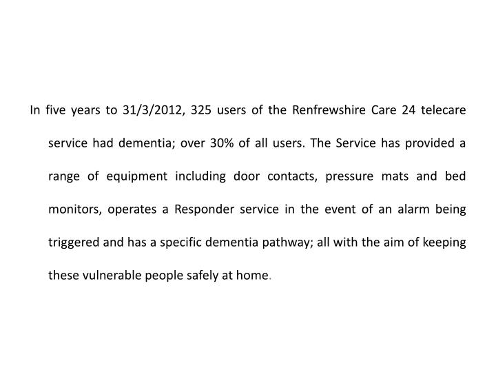 In five years to 31/3/2012, 325 users of the Renfrewshire Care 24 telecare service had dementia; over 30% of all users. The Service has provided a range of equipment including door contacts, pressure mats and bed monitors, operates a Responder service in the event of an alarm being triggered and has a specific dementia pathway; all with the aim of keeping these vulnerable people safely at home