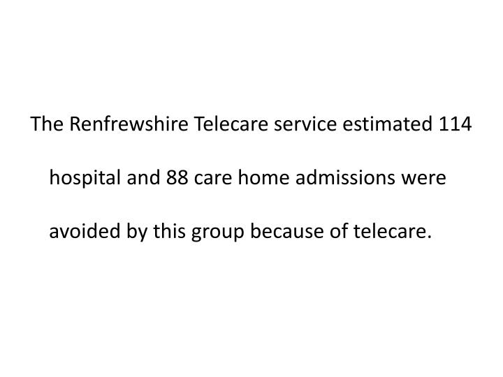 The Renfrewshire Telecare service estimated 114 hospital and 88 care home admissions were avoided by this group because of telecare.