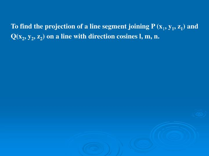 To find the projection of a line segment joining P (x