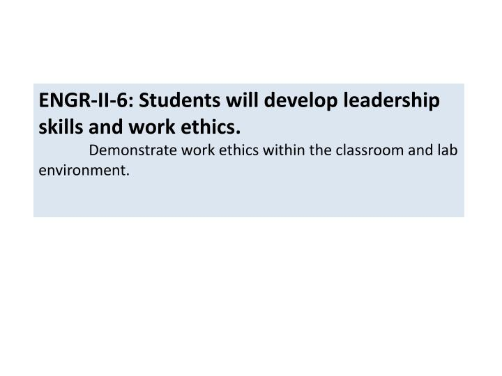 ENGR-II-6: Students will develop leadership skills and work ethics.