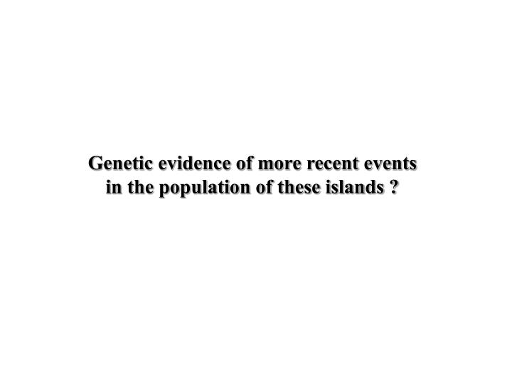 Genetic evidence of more recent events