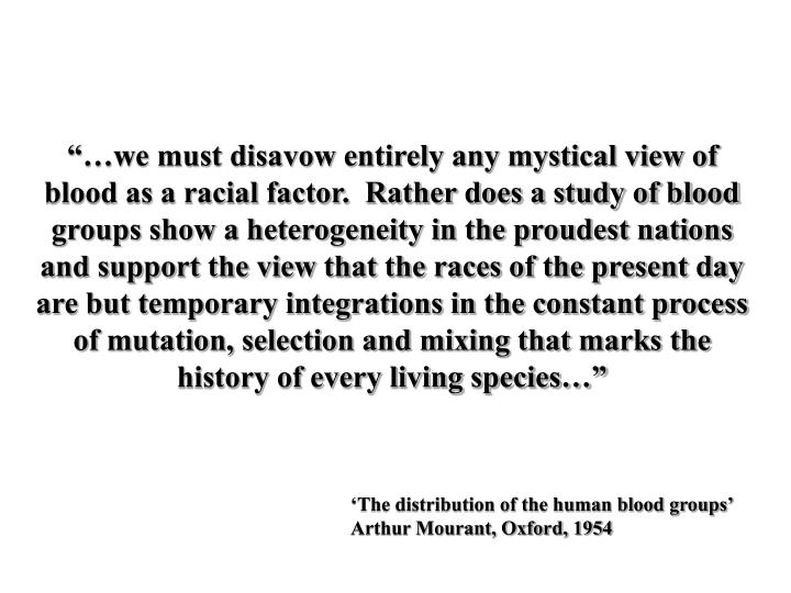 """…we must disavow entirely any mystical view of blood as a racial factor.  Rather does a study of blood groups show a heterogeneity in the proudest nations and support the view that the races of the present day are but temporary integrations in the constant process of mutation, selection and mixing that marks the history of every living species…"""