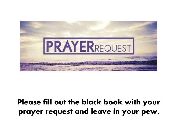 Please fill out the black book with your prayer request and leave in your pew.