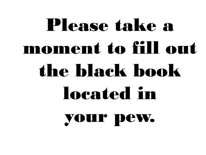 Please take a moment to fill out the black book located in