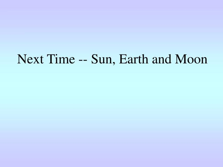 Next Time -- Sun, Earth and Moon