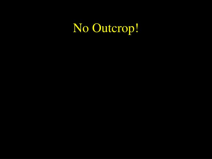 No Outcrop!