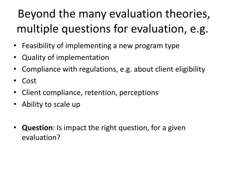 Beyond the many evaluation theories, multiple questions for evaluation, e.g.