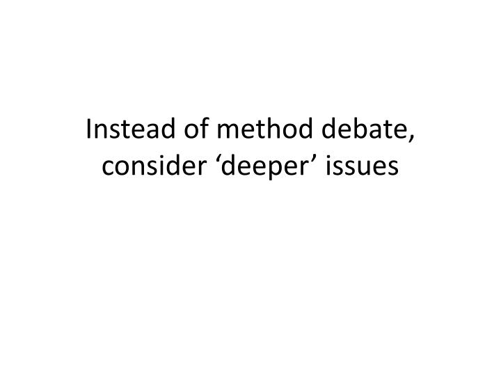 Instead of method debate, consider 'deeper' issues