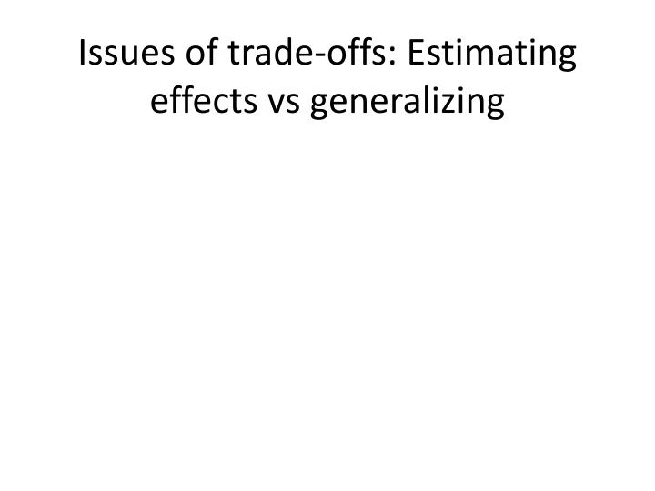 Issues of trade-offs: Estimating effects vs generalizing