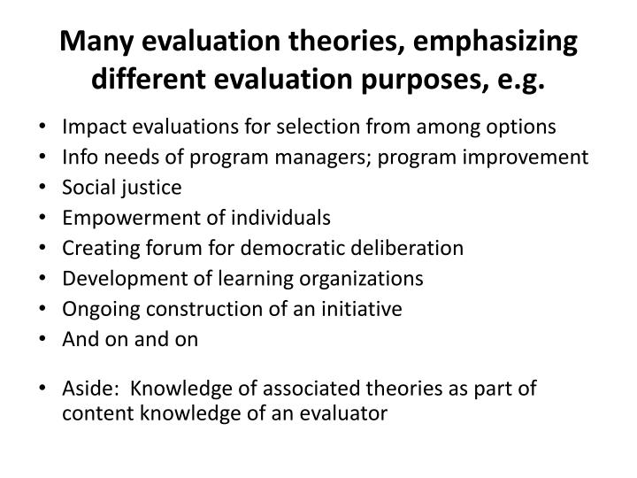 Many evaluation theories, emphasizing different evaluation purposes, e.g.