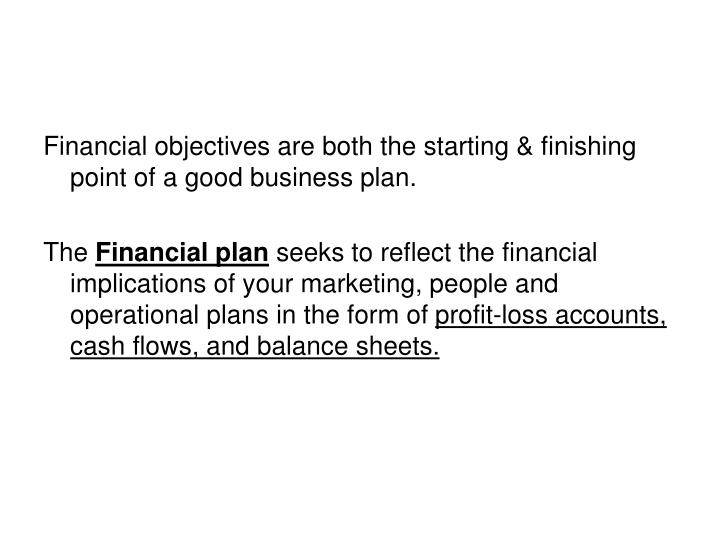 Financial objectives are both the starting & finishing point of a good business plan.