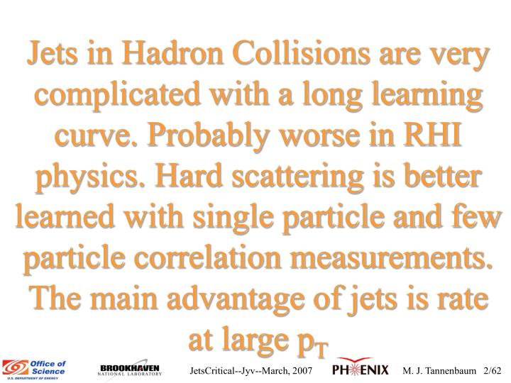 Jets in Hadron Collisions are very complicated with a long learning curve. Probably worse in RHI physics. Hard scattering is better learned with single particle and few particle correlation measurements. The main advantage of jets is rate at large p