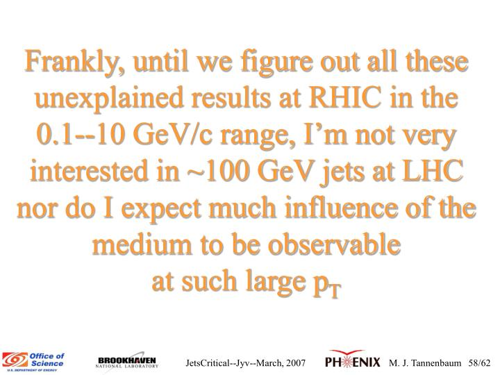 Frankly, until we figure out all these unexplained results at RHIC in the   0.1--10 GeV/c range, Im not very interested in ~100 GeV jets at LHC nor do I expect much influence of the medium to be observable                     at such large p