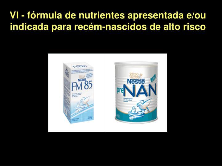 VI - fórmula de nutrientes apresentada e/ou indicada para recém-nascidos de alto risco