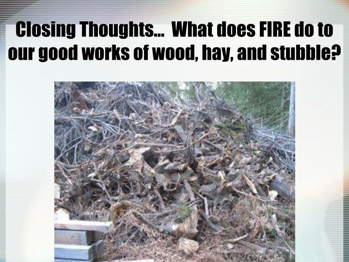 Closing Thoughts…  What does FIRE do to our good works of wood, hay, and stubble?
