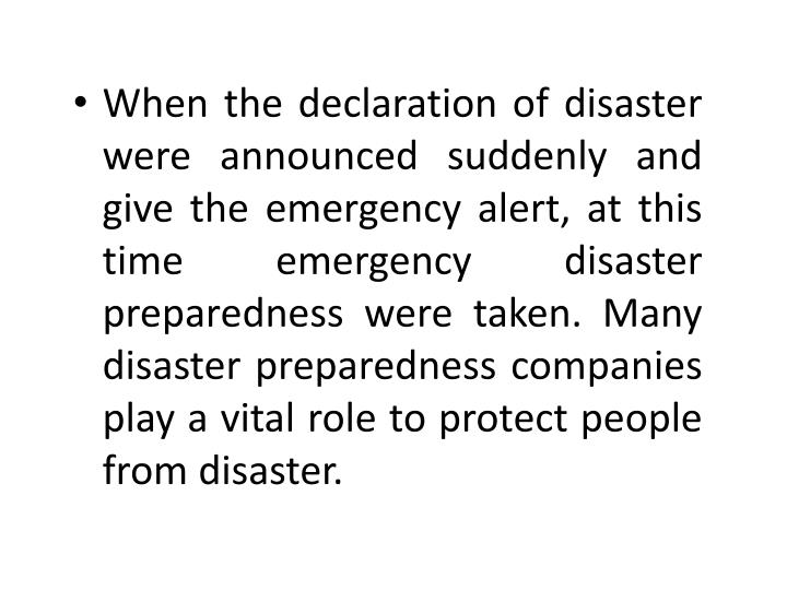 When the declaration of disaster were announced suddenly and give the emergency alert, at this time emergency disaster preparedness were taken. Many disaster preparedness companies play a vital role to protect people from disaster.