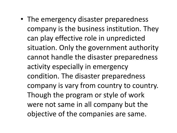 The emergency disaster preparedness company is the business institution. They can play effective role in unpredicted situation. Only the government authority cannot handle the disaster preparedness activity especially in emergency condition. The disaster preparedness company is vary from country to country. Though the program or style of work were not same in all company but the objective of the companies are same.