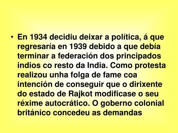 En 1934 decidiu deixar a política, á que regresaría en 1939 debido a que debía terminar a federación dos principados indios co resto da India. Como protesta realizou unha folga de fame coa intención de conseguir que o dirixente do estado de Rajkot modificase o seu réxime autocrático. O goberno colonial británico concedeu as demandas