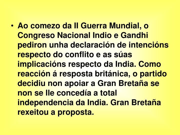 Ao comezo da II Guerra Mundial, o Congreso Nacional Indio e Gandhi pediron unha declaración de intencións respecto do conflito e as súas implicacións respecto da India. Como reacción á resposta británica, o partido decidiu non apoiar a Gran Bretaña se non se lle concedía a total independencia da India. Gran Bretaña rexeitou a proposta.