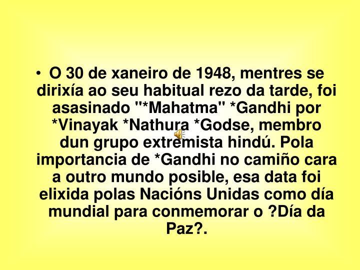 """O 30 de xaneiro de 1948, mentres se dirixía ao seu habitual rezo da tarde, foi asasinado """"*Mahatma"""" *Gandhi por *Vinayak *Nathura *Godse, membro dun grupo extremista hindú. Pola importancia de *Gandhi no camiño cara a outro mundo posible, esa data foi elixida polas Nacións Unidas como día mundial para conmemorar o ?Día da Paz?."""