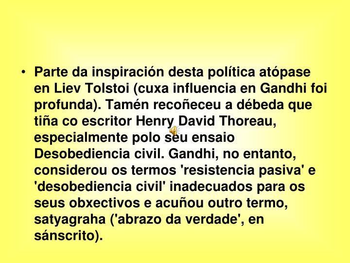 Parte da inspiración desta política atópase en Liev Tolstoi (cuxa influencia en Gandhi foi profunda). Tamén recoñeceu a débeda que tiña co escritor Henry David Thoreau, especialmente polo seu ensaio Desobediencia civil. Gandhi, no entanto, considerou os termos 'resistencia pasiva' e 'desobediencia civil' inadecuados para os seus obxectivos e acuñou outro termo, satyagraha ('abrazo da verdade', en sánscrito).