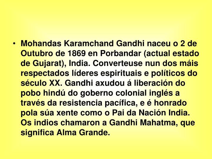 Mohandas Karamchand Gandhi naceu o 2 de Outubro de 1869 en Porbandar (actual estado de Gujarat), India. Converteuse nun dos máis respectados líderes espirituais e políticos do século XX. Gandhi axudou á liberación do pobo hindú do goberno colonial inglés a través da resistencia pacífica, e é honrado pola súa xente como o Pai da Nación India. Os indios chamaron a Gandhi Mahatma, que significa Alma Grande.