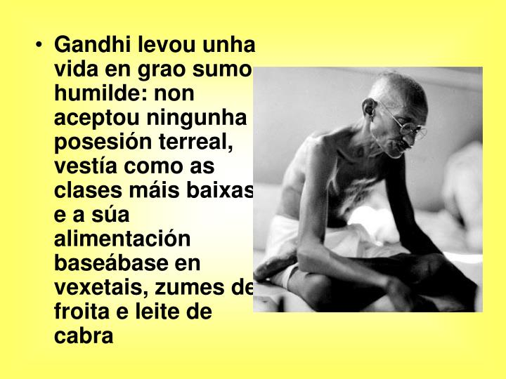 Gandhi levou unha vida en grao sumo humilde: non aceptou ningunha posesión terreal, vestía como as clases máis baixas e a súa alimentación baseábase en vexetais, zumes de froita e leite de cabra