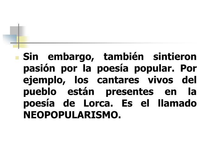 Sin embargo, también sintieron pasión por la poesía popular. Por ejemplo, los cantares vivos del pueblo están presentes en la poesía de Lorca. Es el llamado NEOPOPULARISMO.
