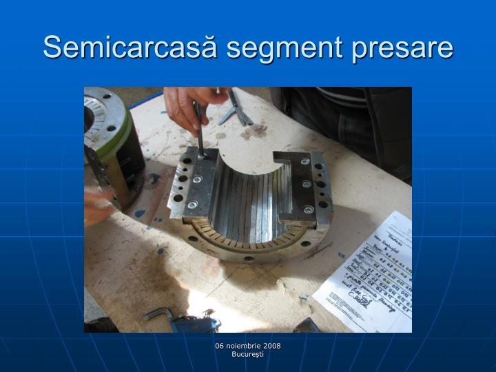 Semicarcasă segment presare