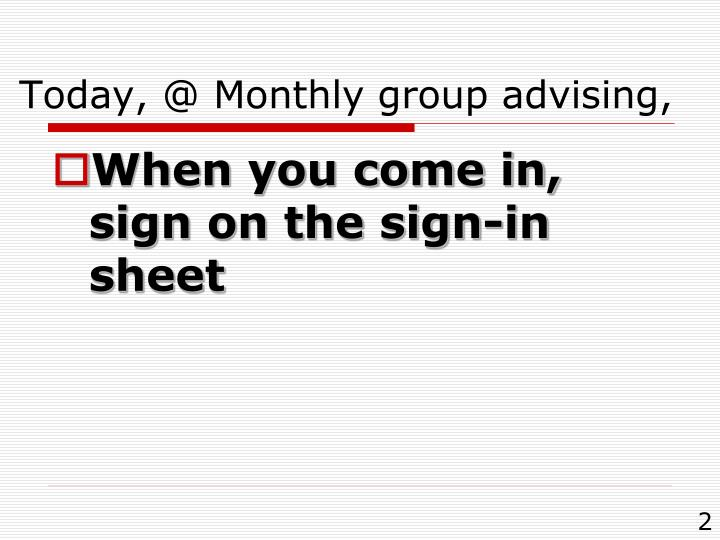 Today, @ Monthly group advising,
