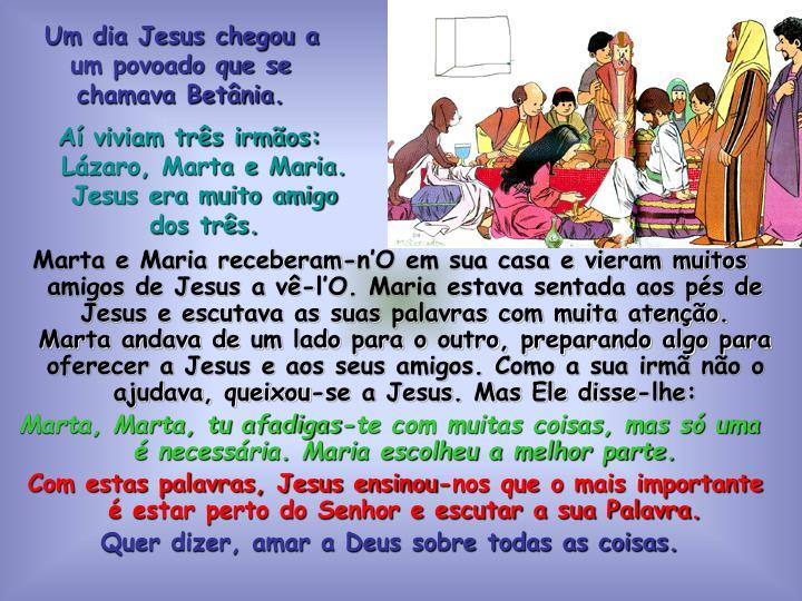 Um dia Jesus chegou a um povoado que se chamava Betânia.