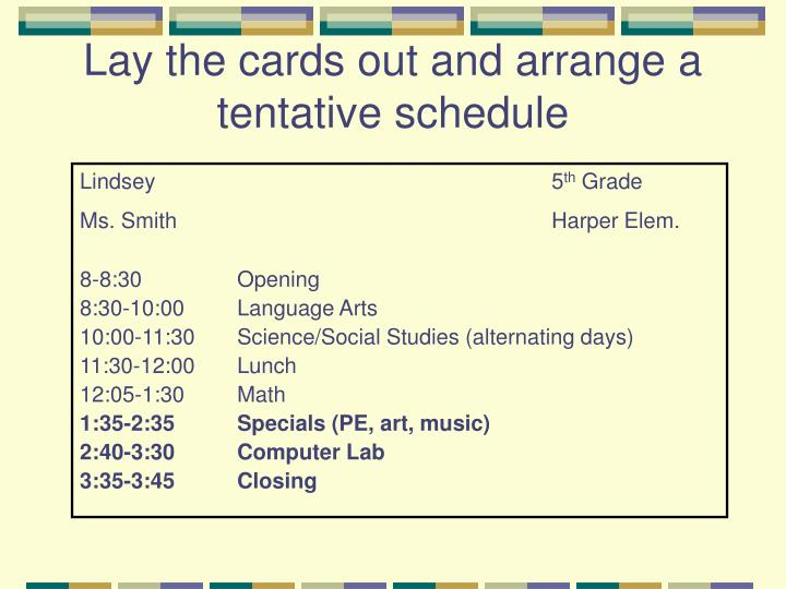 Lay the cards out and arrange a tentative schedule