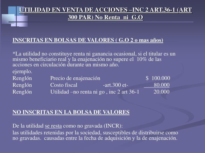 UTILIDAD EN VENTA DE ACCIONES –INC 2 ART.36-1 (ART 300 PAR) No Renta  ni  G.O