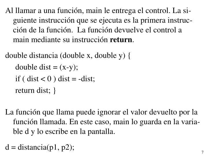 Al llamar a una función, main le entrega el control. La si-guiente instrucción que se ejecuta es la primera instruc-ción de la función.  La función devuelve el control a   main mediante su instrucción